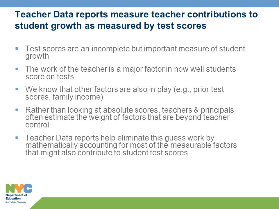 Teacher Data reports measure teacher contributions to student growth as measured by test scores Test scores are an incomplete but important measure of