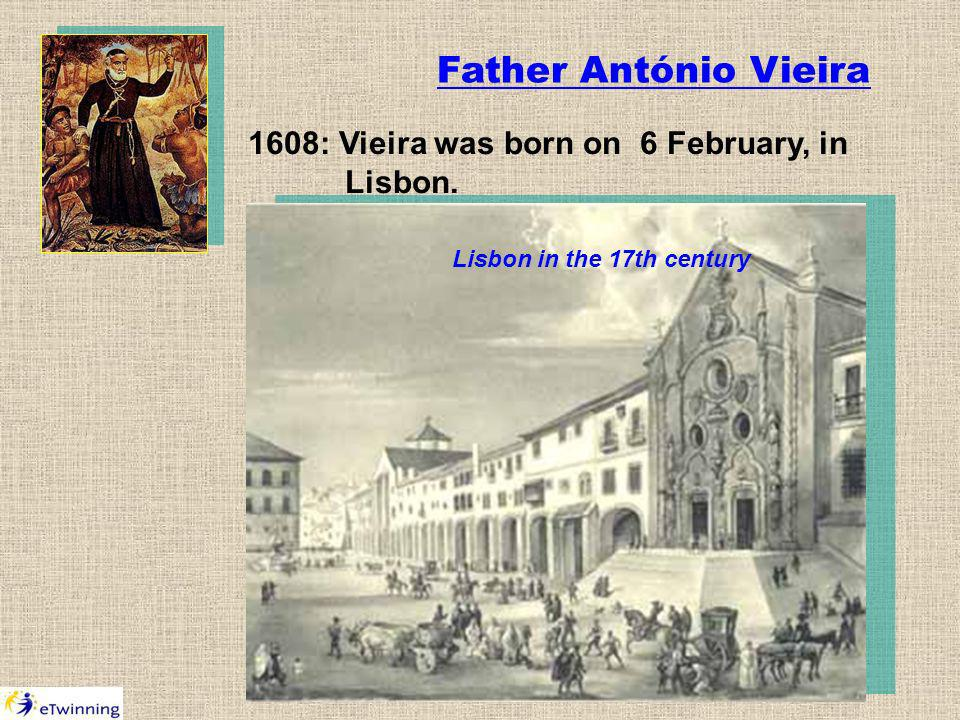 Father António Vieira 1608: Vieira was born on 6 February, in Lisbon. Lisbon in the 17th century
