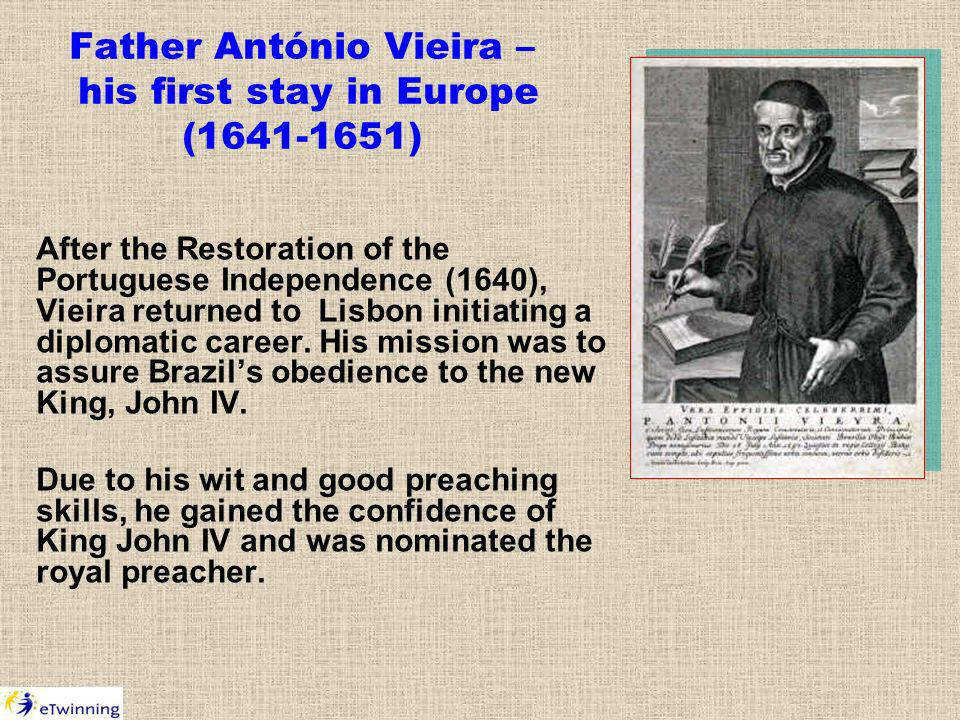 Father António Vieira – his first stay in Europe (1641-1651) After the Restoration of the Portuguese Independence (1640), Vieira returned to Lisbon initiating a diplomatic career.