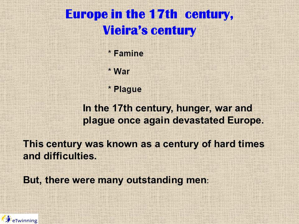 Europe in the 17th century, Vieiras century * Famine * War * Plague In the 17th century, hunger, war and plague once again devastated Europe.