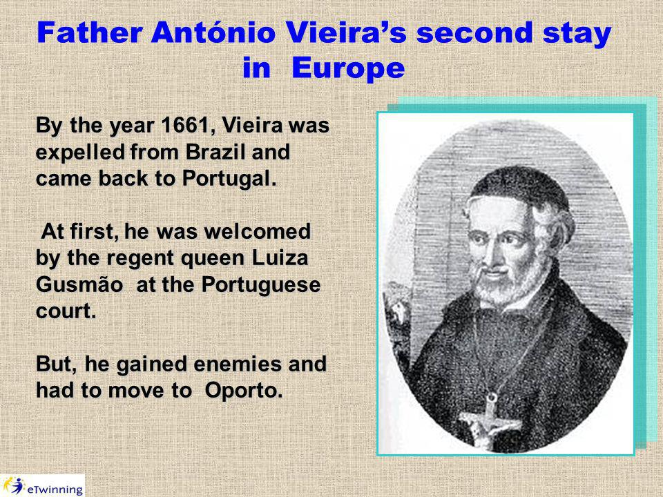 Father António Vieiras second stay in Europe By the year 1661, Vieira was expelled from Brazil and came back to Portugal.