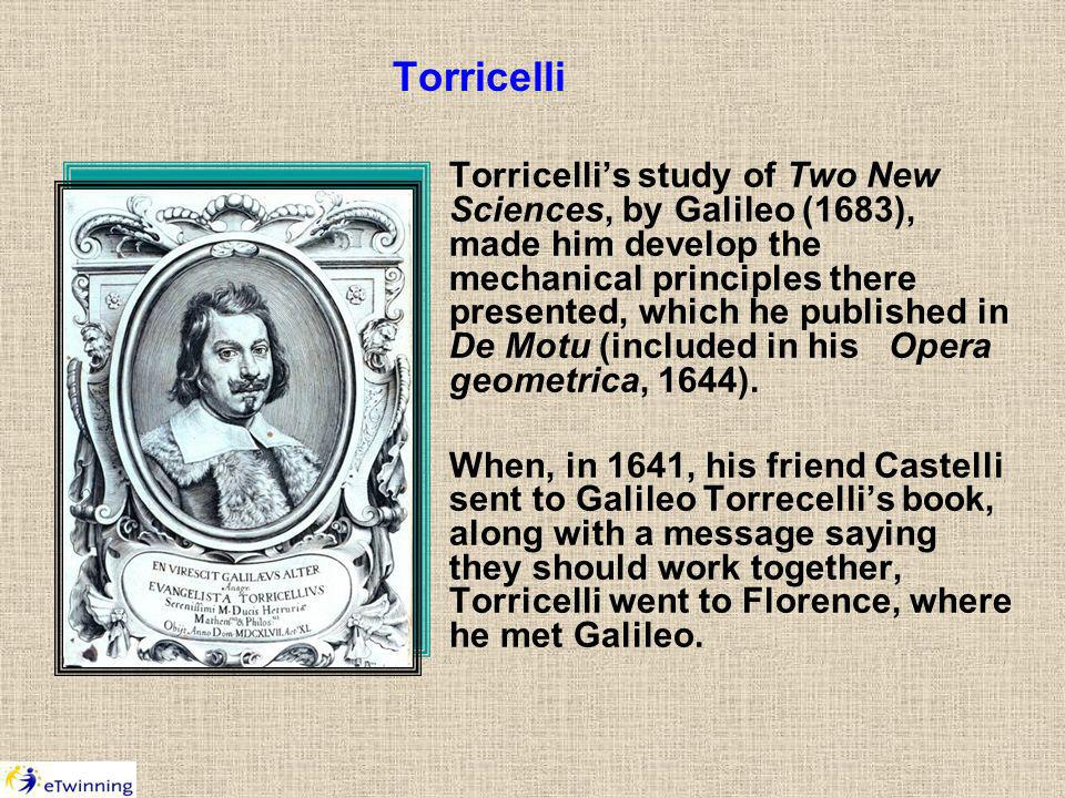 Torricelli Torricellis study of Two New Sciences, by Galileo (1683), made him develop the mechanical principles there presented, which he published in De Motu (included in his Opera geometrica, 1644).