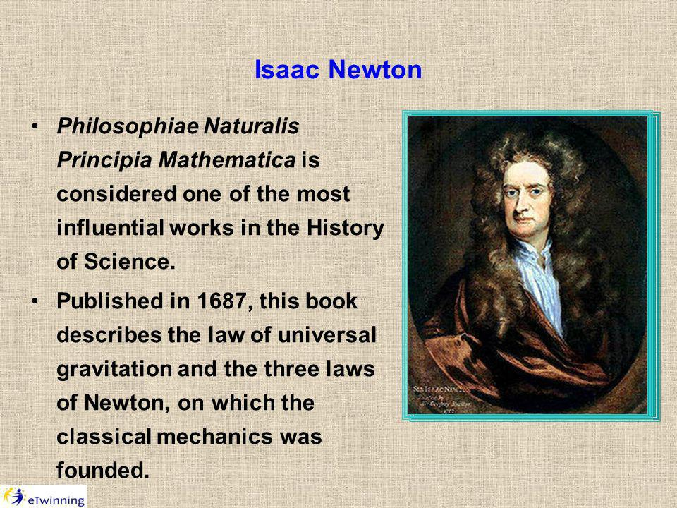 Isaac Newton Philosophiae Naturalis Principia Mathematica is considered one of the most influential works in the History of Science.