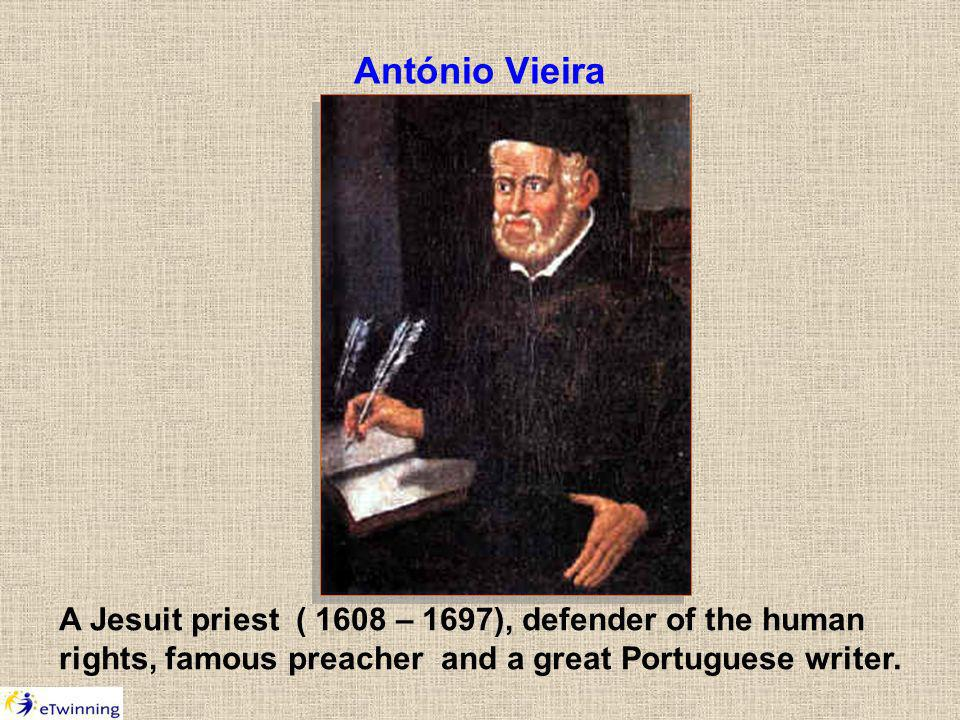 António Vieira A Jesuit priest ( 1608 – 1697), defender of the human rights, famous preacher and a great Portuguese writer.