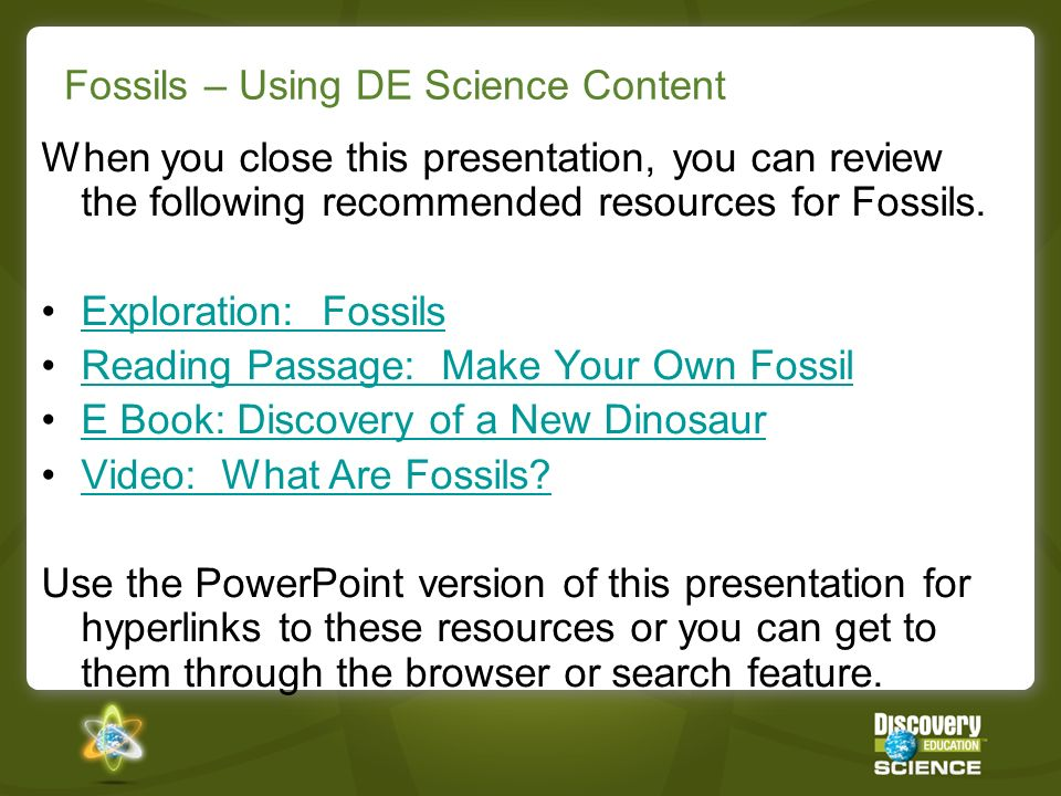 Fossils – Using DE Science Content When you close this presentation, you can review the following recommended resources for Fossils. Exploration: Foss