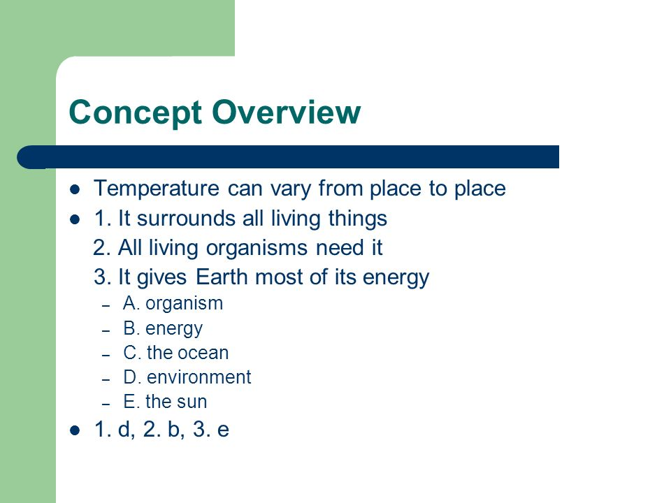 Concept Overview Temperature can vary from place to place 1. It surrounds all living things 2. All living organisms need it 3. It gives Earth most of