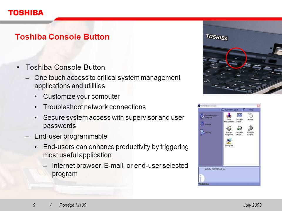 July 20039/Portégé M100 Toshiba Console Button –One touch access to critical system management applications and utilities Customize your computer Troubleshoot network connections Secure system access with supervisor and user passwords –End-user programmable End-users can enhance productivity by triggering most useful application –Internet browser,  , or end-user selected program