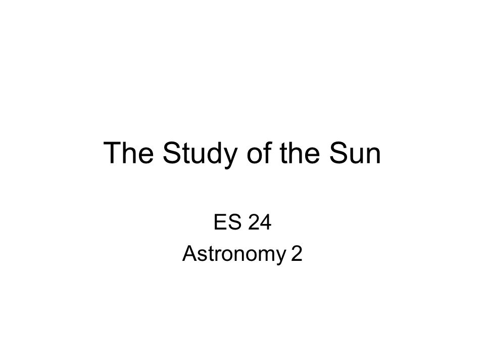 The Study of the Sun ES 24 Astronomy 2