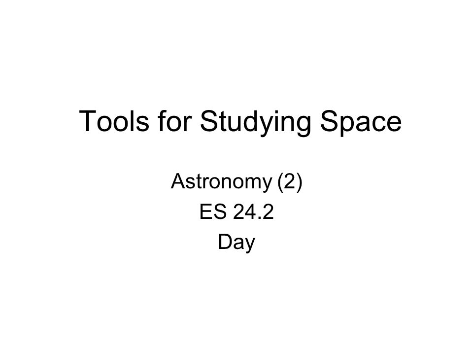 Tools for Studying Space Astronomy (2) ES 24.2 Day