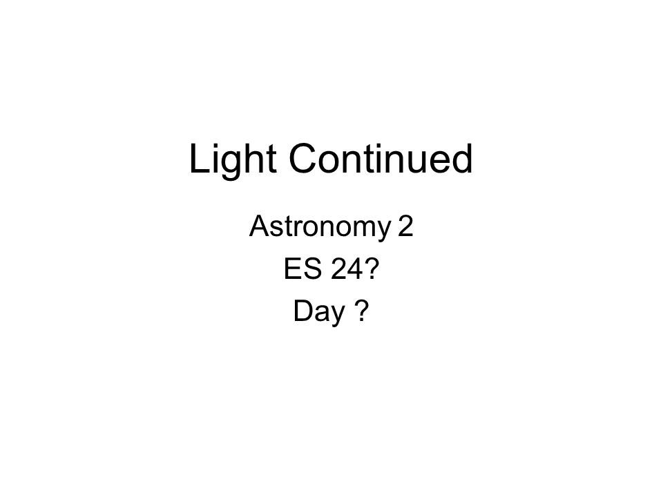Light Continued Astronomy 2 ES 24? Day ?