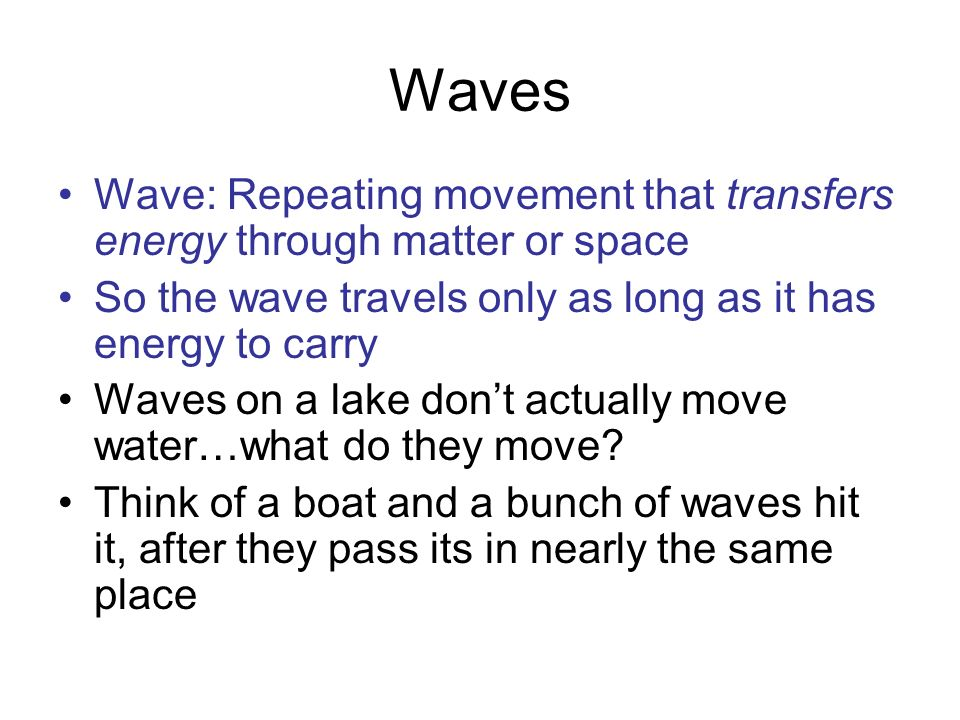 Waves Wave: Repeating movement that transfers energy through matter or space So the wave travels only as long as it has energy to carry Waves on a lak