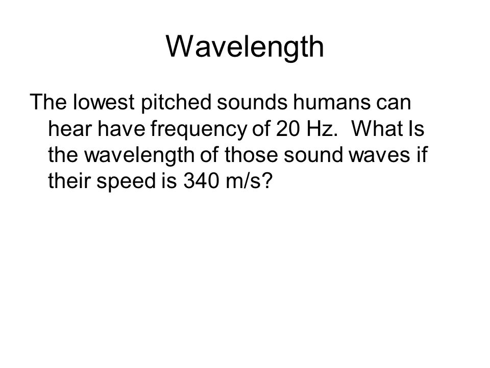 Wavelength The lowest pitched sounds humans can hear have frequency of 20 Hz. What Is the wavelength of those sound waves if their speed is 340 m/s?