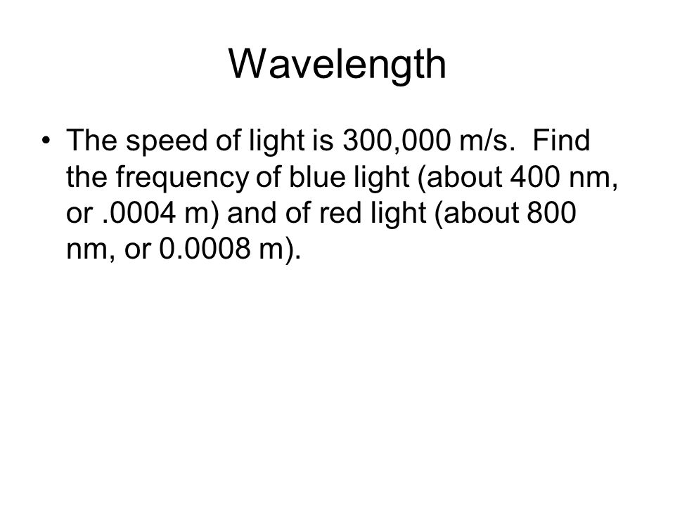 Wavelength The speed of light is 300,000 m/s. Find the frequency of blue light (about 400 nm, or.0004 m) and of red light (about 800 nm, or 0.0008 m).