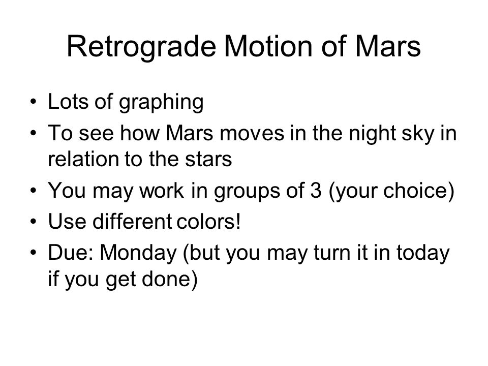 Retrograde Motion of Mars Lots of graphing To see how Mars moves in the night sky in relation to the stars You may work in groups of 3 (your choice) U