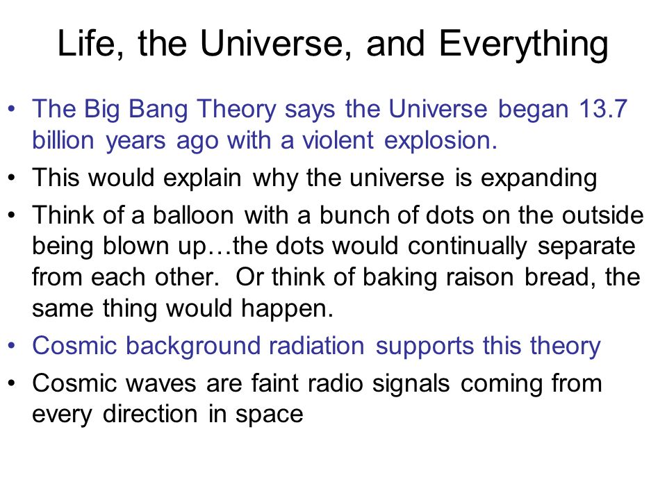 Life, the Universe, and Everything The Big Bang Theory says the Universe began 13.7 billion years ago with a violent explosion. This would explain why