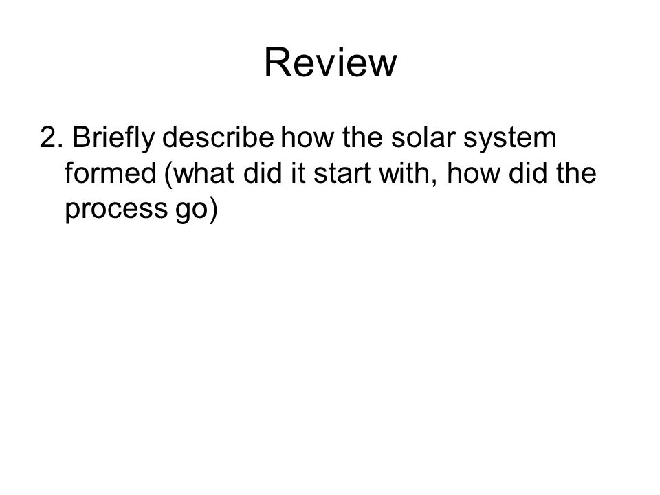 Review 2. Briefly describe how the solar system formed (what did it start with, how did the process go)