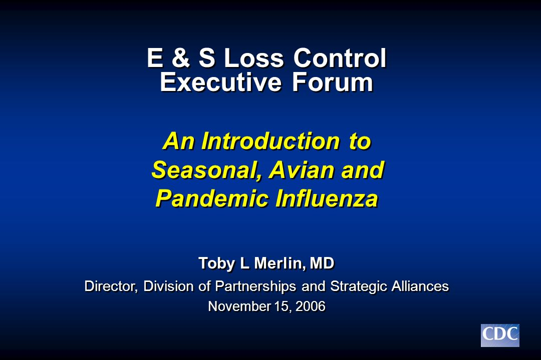 E & S Loss Control Executive Forum An Introduction to Seasonal, Avian and Pandemic Influenza Toby L Merlin, MD Director, Division of Partnerships and
