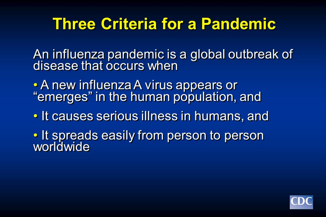 Three Criteria for a Pandemic An influenza pandemic is a global outbreak of disease that occurs when A new influenza A virus appears or emerges in the