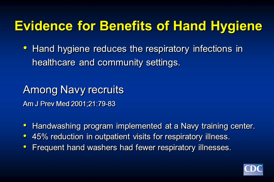 Evidence for Benefits of Hand Hygiene Hand hygiene reduces the respiratory infections in healthcare and community settings. Among Navy recruits Am J P