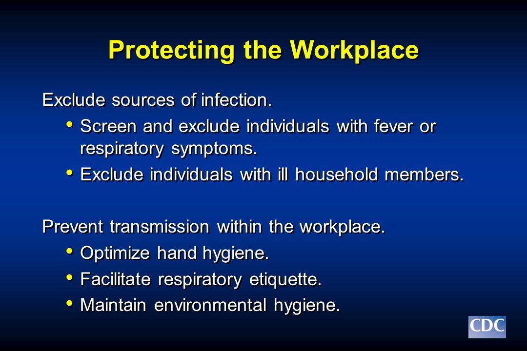 Protecting the Workplace Exclude sources of infection. Screen and exclude individuals with fever or respiratory symptoms. Exclude individuals with ill