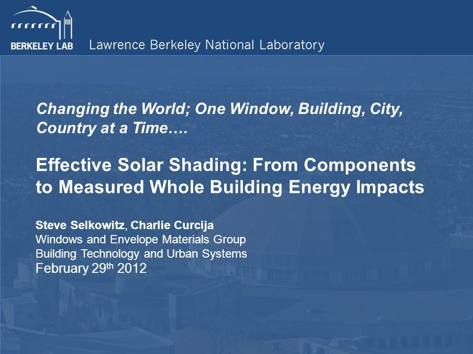 Changing the World; One Window, Building, City, Country at a Time…. Effective Solar Shading: From Components to Measured Whole Building Energy Impacts