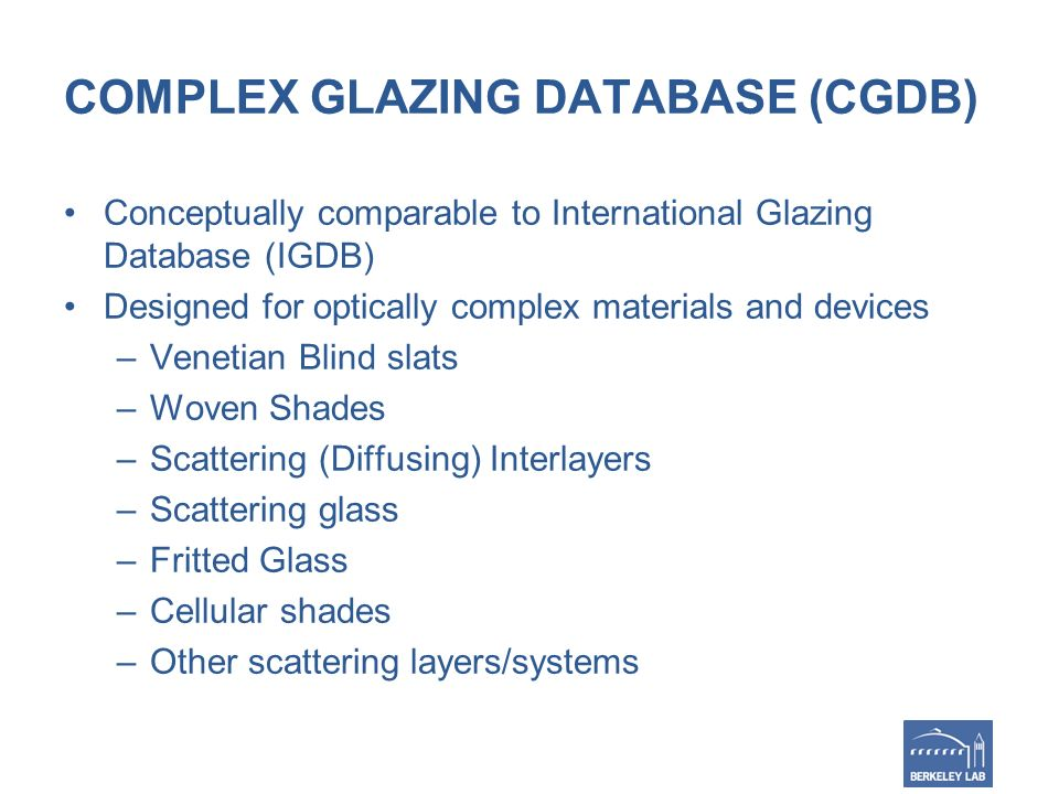 COMPLEX GLAZING DATABASE (CGDB) Conceptually comparable to International Glazing Database (IGDB) Designed for optically complex materials and devices