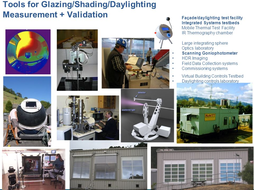 Tools for Glazing/Shading/Daylighting Measurement + Validation Façade/daylighting test facility Integrated Systems testbeds Mobile Thermal Test Facili