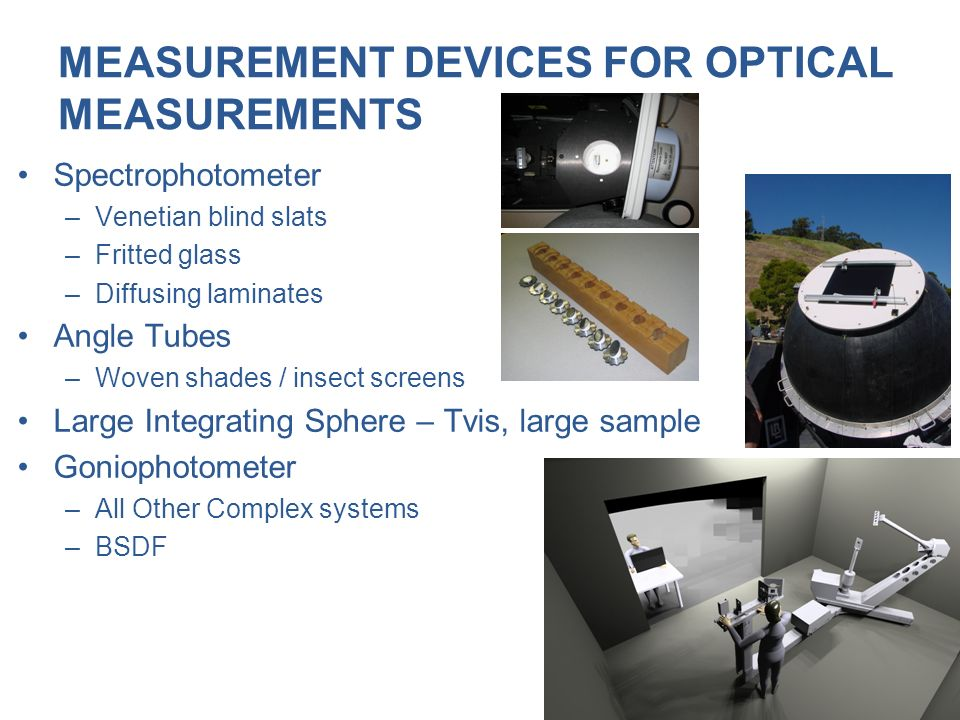 MEASUREMENT DEVICES FOR OPTICAL MEASUREMENTS Spectrophotometer –Venetian blind slats –Fritted glass –Diffusing laminates Angle Tubes –Woven shades / i