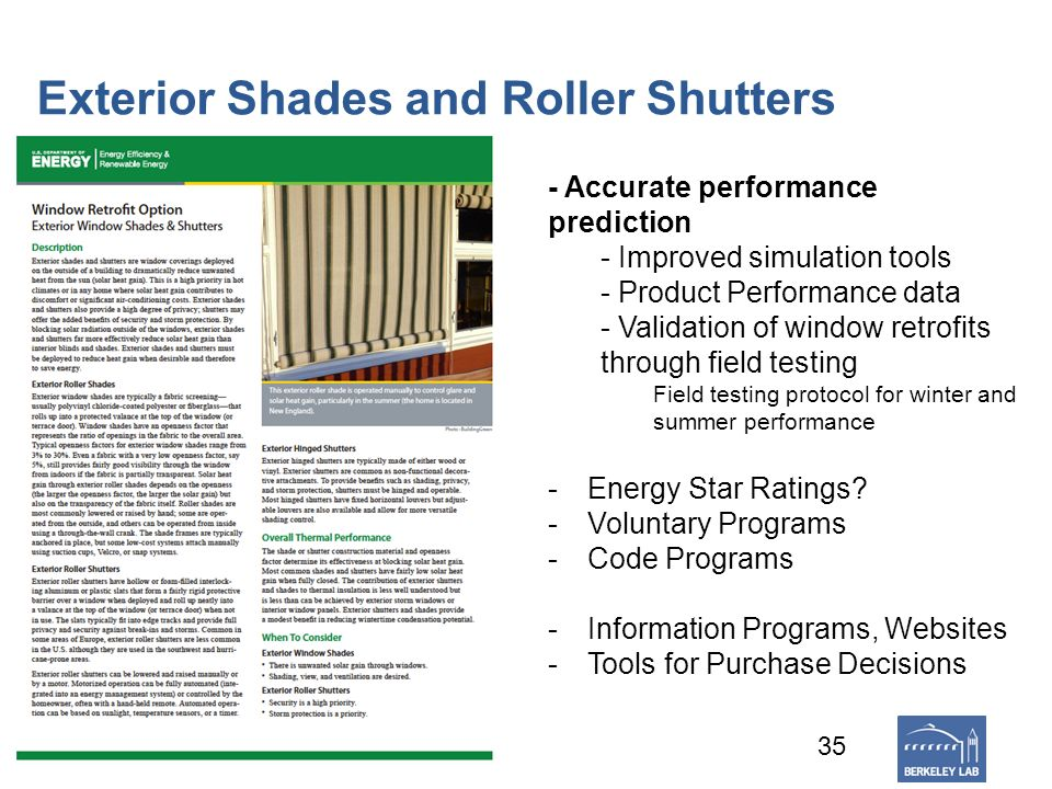 Exterior Shades and Roller Shutters 35 - Accurate performance prediction - Improved simulation tools - Product Performance data - Validation of window retrofits through field testing Field testing protocol for winter and summer performance -Energy Star Ratings.