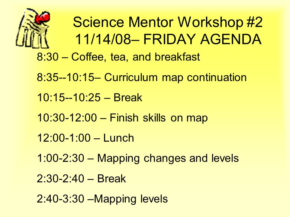 Science Mentor Workshop #2 11/14/08– FRIDAY AGENDA 8:30 – Coffee, tea, and breakfast 8:35--10:15– Curriculum map continuation 10:15--10:25 – Break 10: