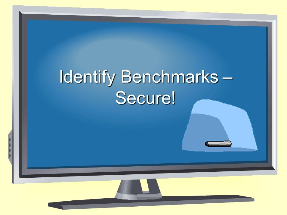 Identify Benchmarks – Secure!