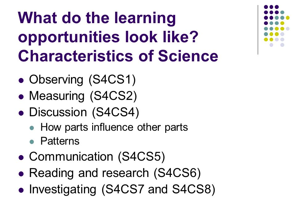 What do the learning opportunities look like? Characteristics of Science Observing (S4CS1) Measuring (S4CS2) Discussion (S4CS4) How parts influence ot