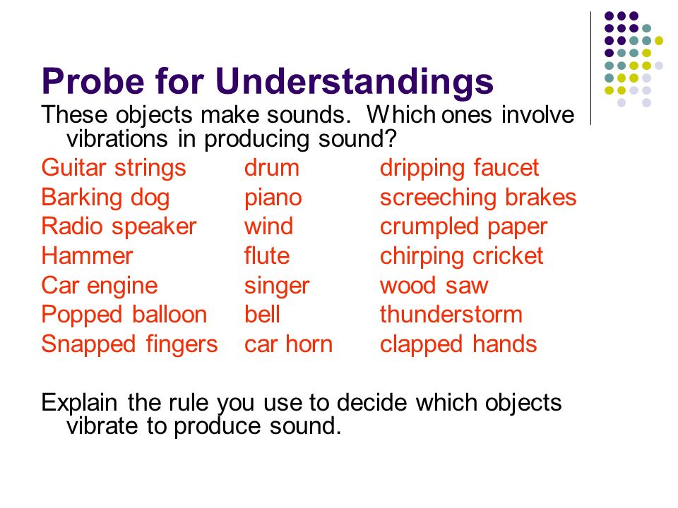 Probe for Understandings These objects make sounds. Which ones involve vibrations in producing sound? Guitar stringsdrumdripping faucet Barking dogpia
