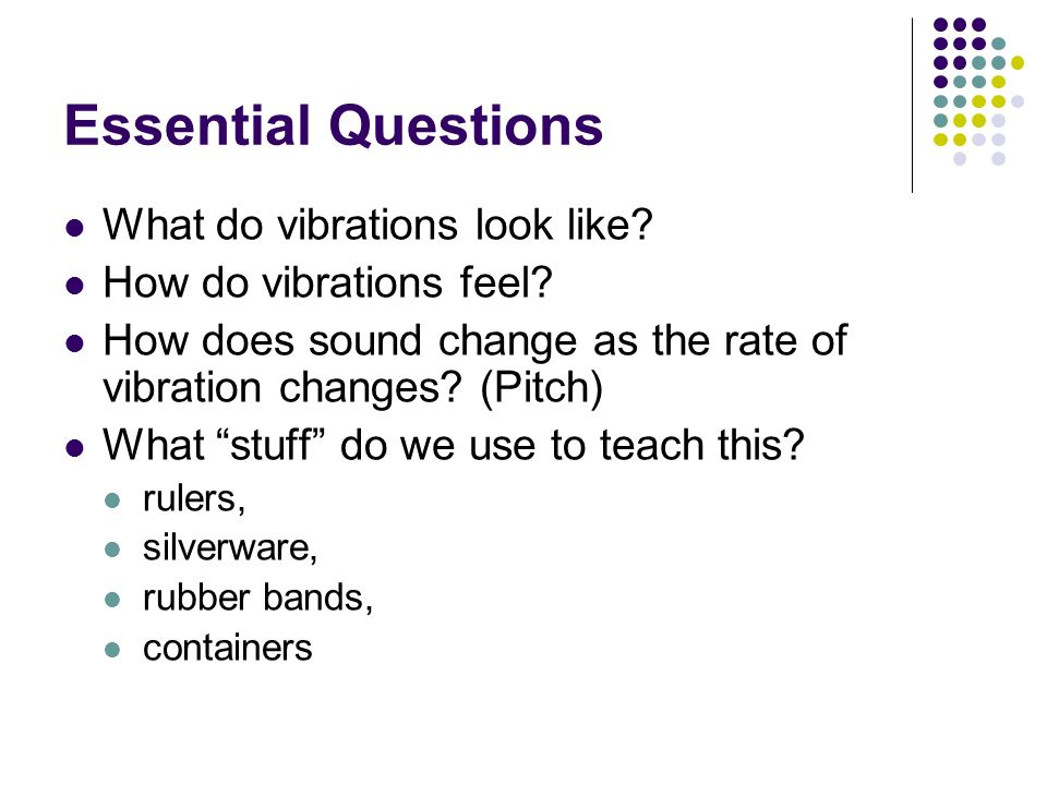 Essential Questions What do vibrations look like? How do vibrations feel? How does sound change as the rate of vibration changes? (Pitch) What stuff d