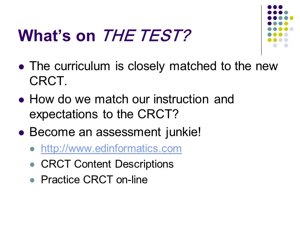 Whats on THE TEST? The curriculum is closely matched to the new CRCT. How do we match our instruction and expectations to the CRCT? Become an assessme