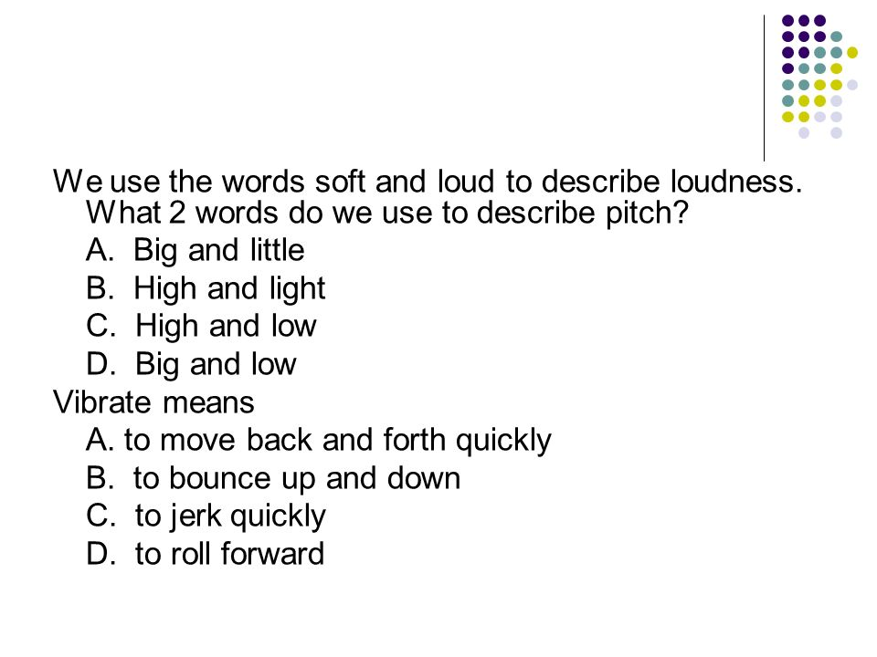 We use the words soft and loud to describe loudness. What 2 words do we use to describe pitch? A. Big and little B. High and light C. High and low D.