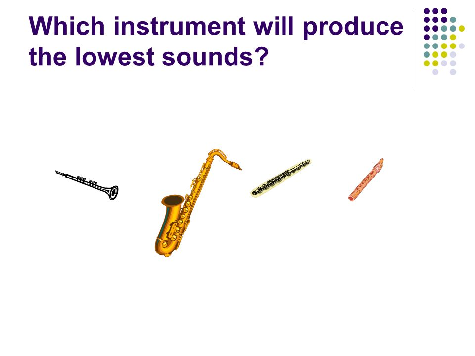 Which instrument will produce the lowest sounds?