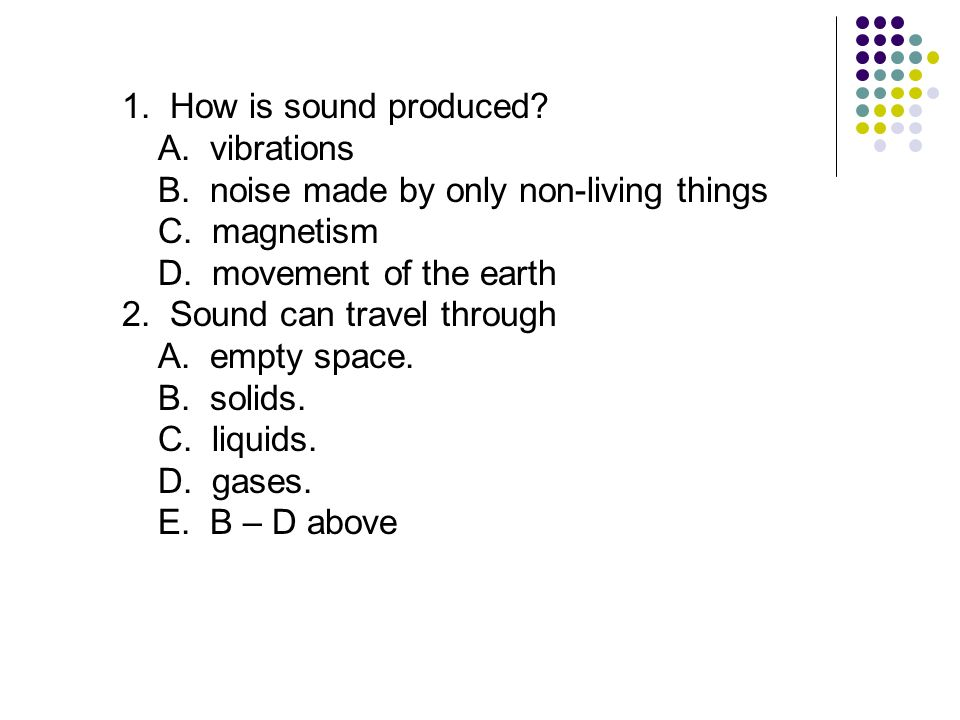 1. How is sound produced? A. vibrations B. noise made by only non-living things C. magnetism D. movement of the earth 2. Sound can travel through A. e
