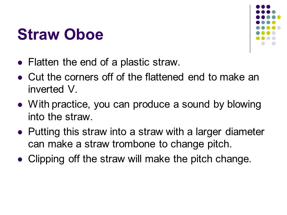 Straw Oboe Flatten the end of a plastic straw. Cut the corners off of the flattened end to make an inverted V. With practice, you can produce a sound
