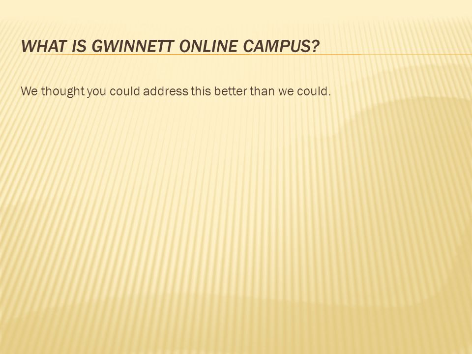 WHAT IS GWINNETT ONLINE CAMPUS We thought you could address this better than we could.
