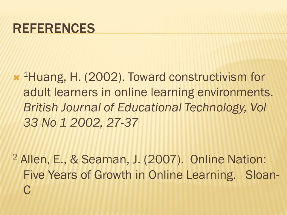 REFERENCES 1 Huang, H. (2002). Toward constructivism for adult learners in online learning environments. British Journal of Educational Technology, Vo