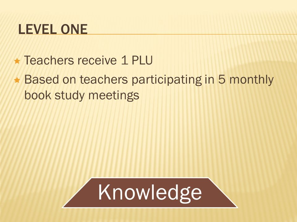 LEVEL ONE Teachers receive 1 PLU Based on teachers participating in 5 monthly book study meetings Knowledge