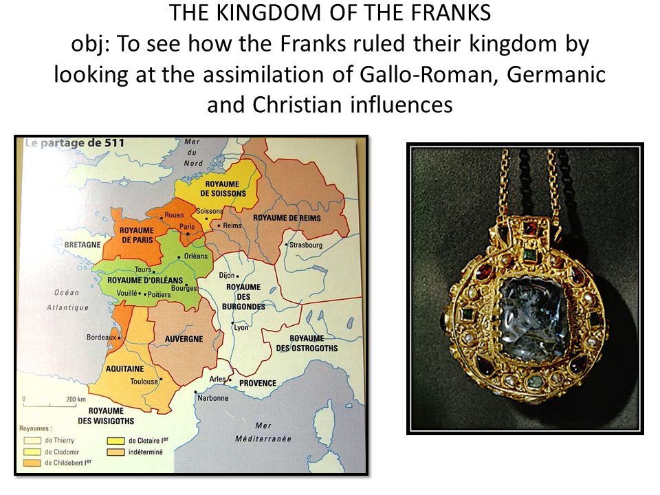 THE KINGDOM OF THE FRANKS obj: To see how the Franks ruled their kingdom by looking at the assimilation of Gallo-Roman, Germanic and Christian influen