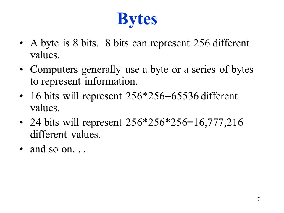 7 Bytes A byte is 8 bits. 8 bits can represent 256 different values. Computers generally use a byte or a series of bytes to represent information. 16