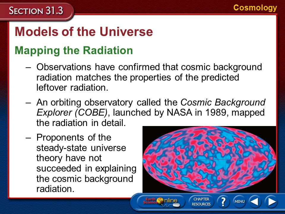 Models of the Universe Cosmic Background Radiation Cosmology –If the universe began in a highly compressed state, as the Big Bang theory suggests, it