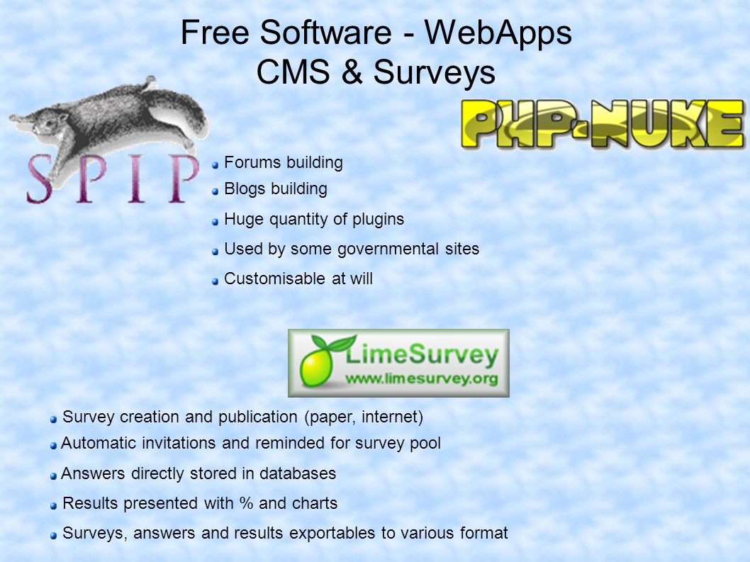 Free Software - WebApps CMS & Surveys Forums building Blogs building Huge quantity of plugins Used by some governmental sites Customisable at will Survey creation and publication (paper, internet) Automatic invitations and reminded for survey pool Answers directly stored in databases Results presented with % and charts Surveys, answers and results exportables to various format