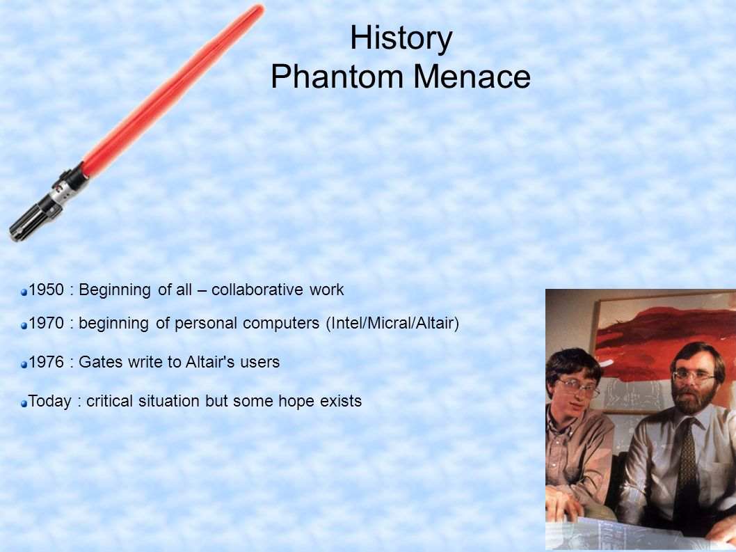 History Phantom Menace 1950 : Beginning of all – collaborative work 1970 : beginning of personal computers (Intel/Micral/Altair) 1976 : Gates write to Altair s users Today : critical situation but some hope exists