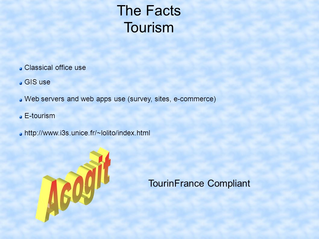 The Facts Tourism Classical office use GIS use Web servers and web apps use (survey, sites, e-commerce) E-tourism http://www.i3s.unice.fr/~lolito/index.html TourinFrance Compliant