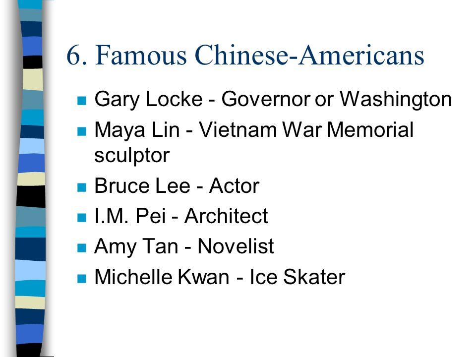 6. Famous Chinese-Americans n Gary Locke - Governor or Washington n Maya Lin - Vietnam War Memorial sculptor n Bruce Lee - Actor n I.M. Pei - Architec