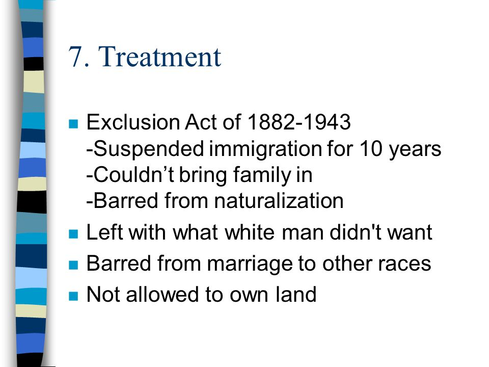 7. Treatment n Exclusion Act of 1882-1943 -Suspended immigration for 10 years -Couldnt bring family in -Barred from naturalization n Left with what wh